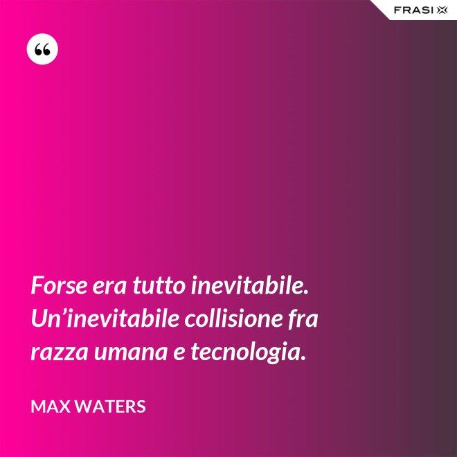 Forse era tutto inevitabile. Un'inevitabile collisione fra razza umana e tecnologia. - Max Waters