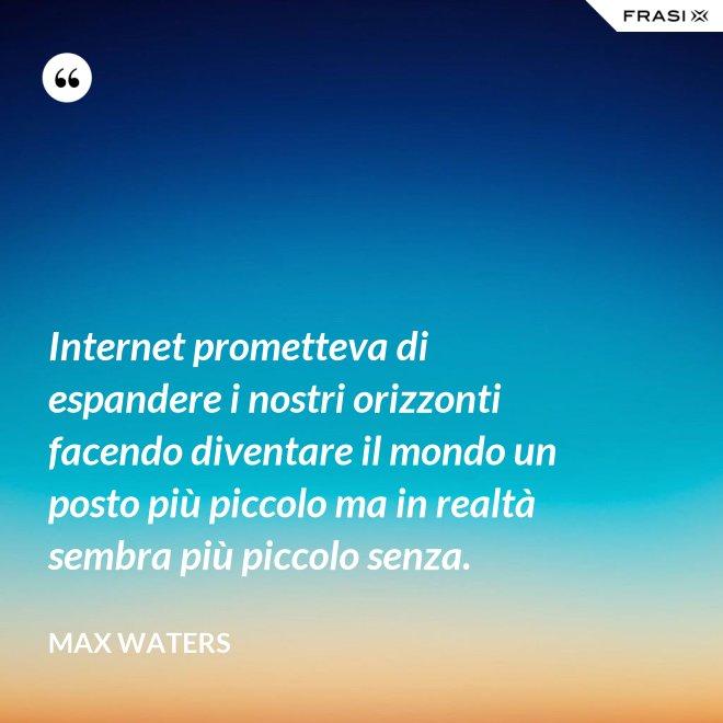 Internet prometteva di espandere i nostri orizzonti facendo diventare il mondo un posto più piccolo ma in realtà sembra più piccolo senza. - Max Waters