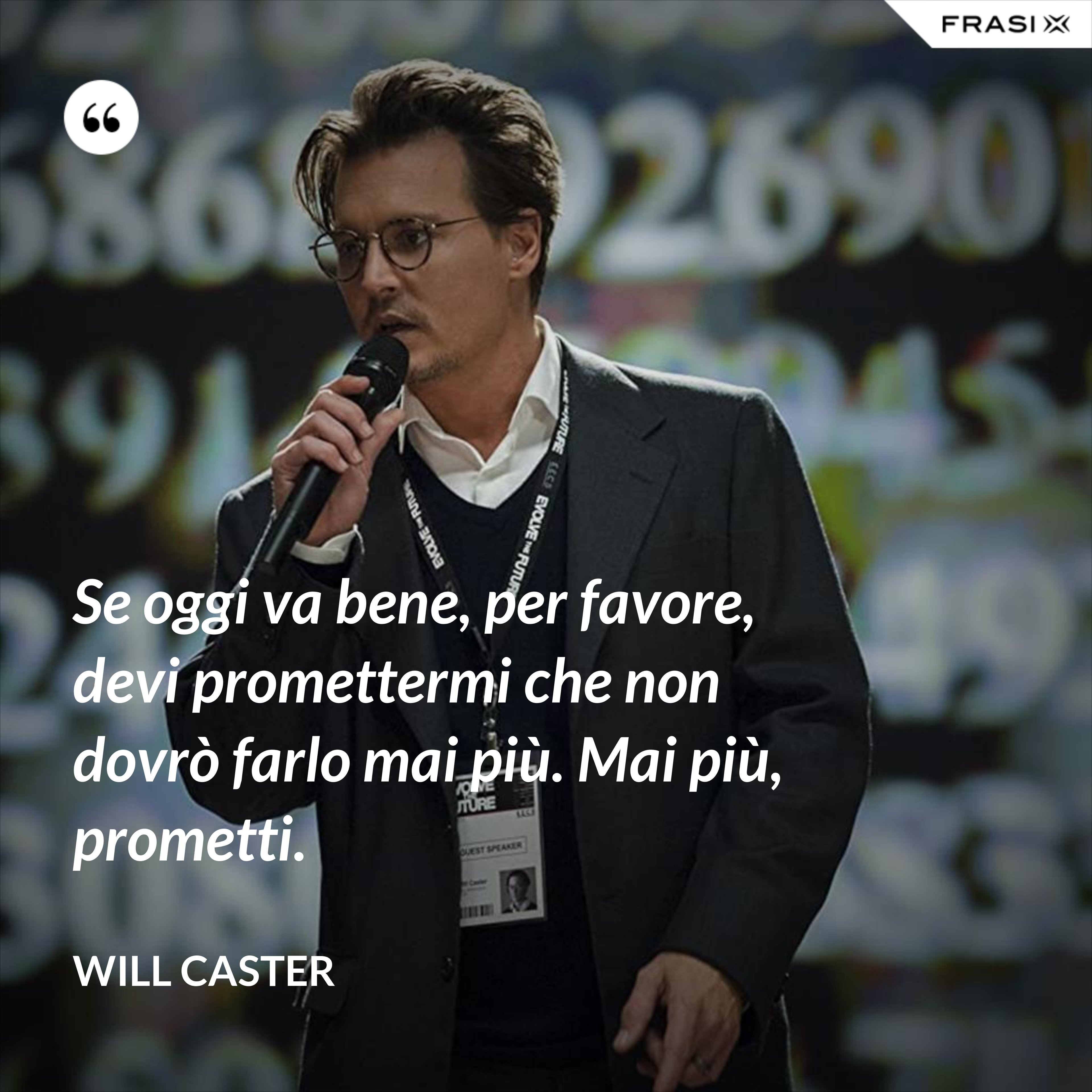 Se oggi va bene, per favore, devi promettermi che non dovrò farlo mai più. Mai più, prometti. - Will Caster