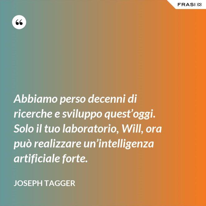 Abbiamo perso decenni di ricerche e sviluppo quest'oggi. Solo il tuo laboratorio, Will, ora può realizzare un'intelligenza artificiale forte. - Joseph Tagger