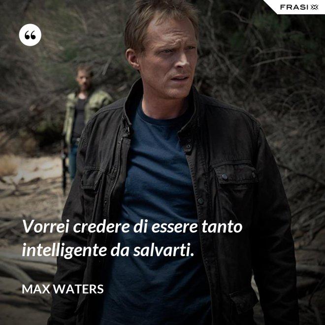 Vorrei credere di essere tanto intelligente da salvarti. - Max Waters