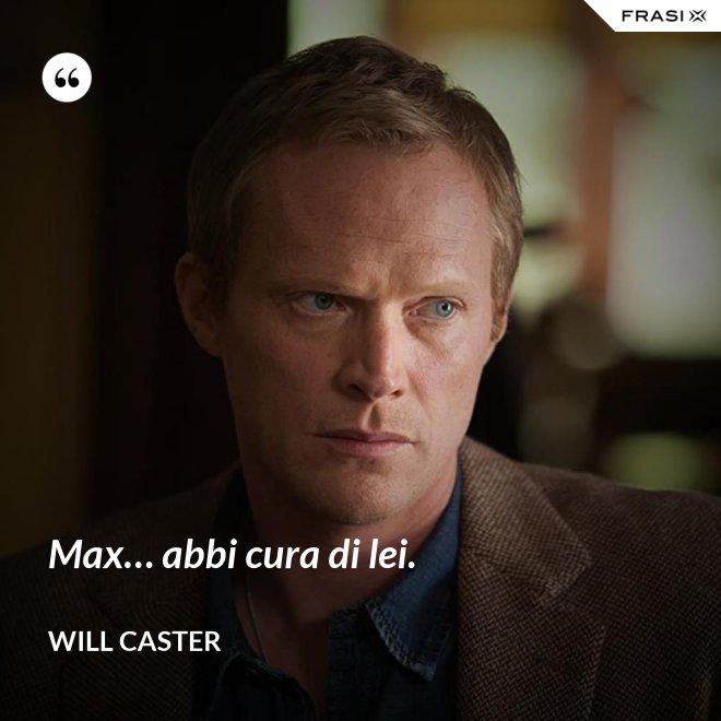 Max… abbi cura di lei. - Will Caster