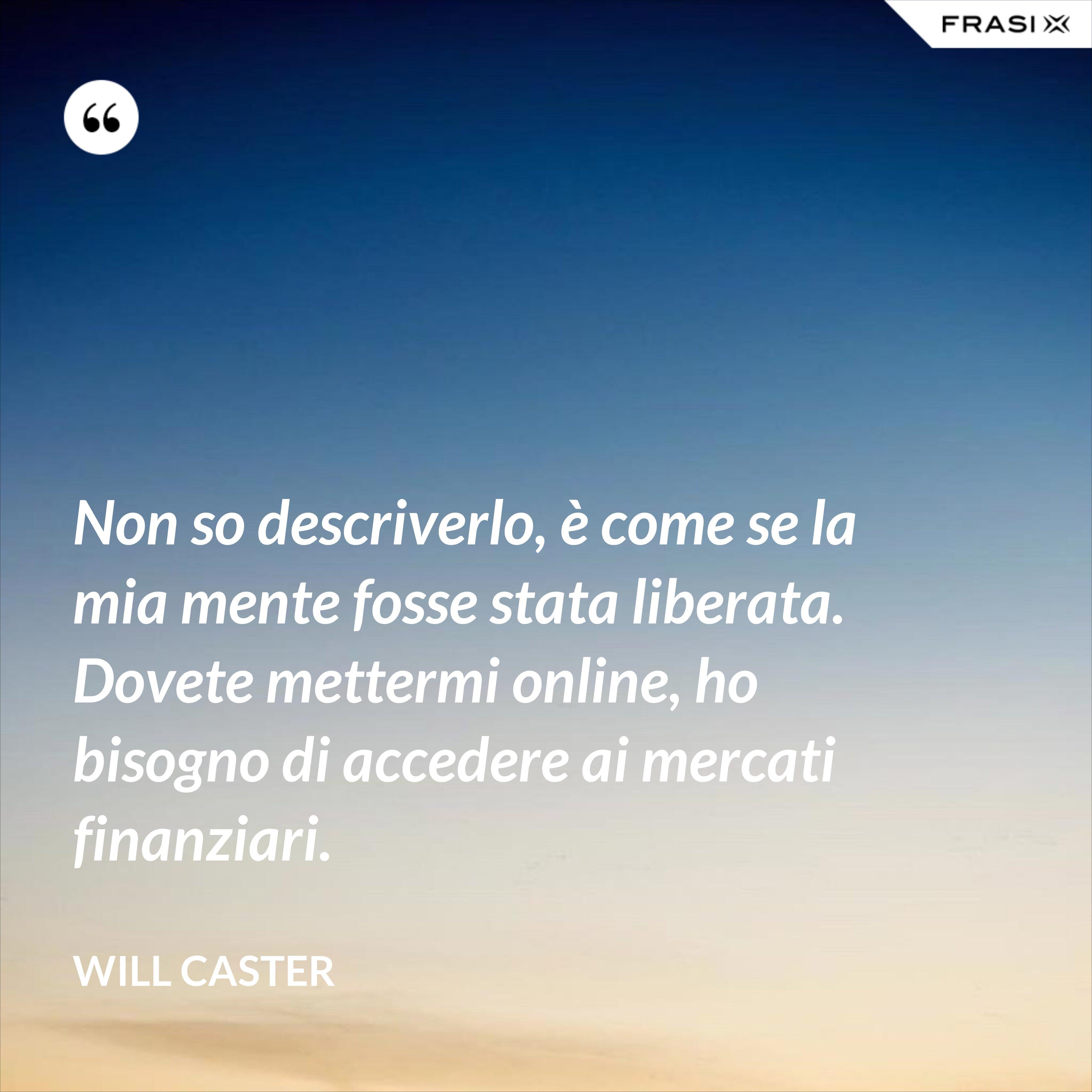Non so descriverlo, è come se la mia mente fosse stata liberata. Dovete mettermi online, ho bisogno di accedere ai mercati finanziari. - Will Caster
