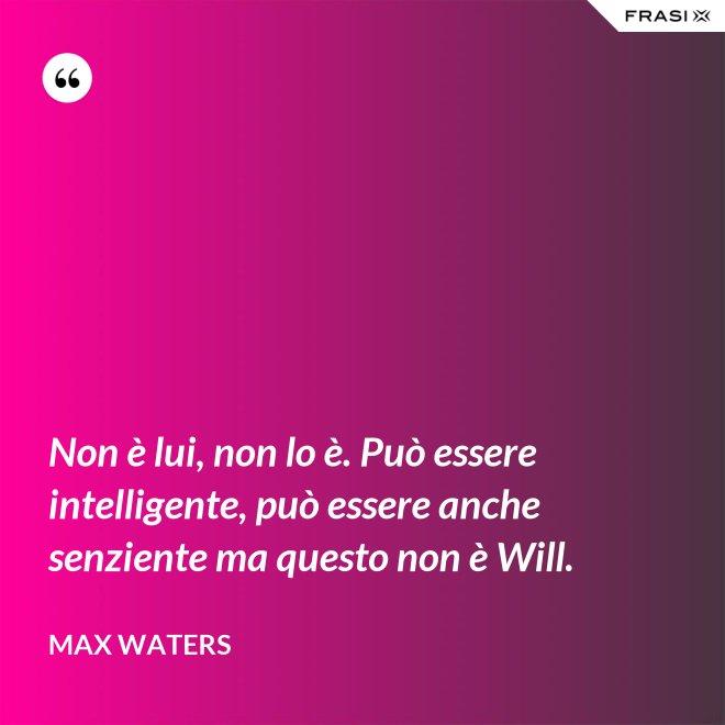 Non è lui, non lo è. Può essere intelligente, può essere anche senziente ma questo non è Will. - Max Waters