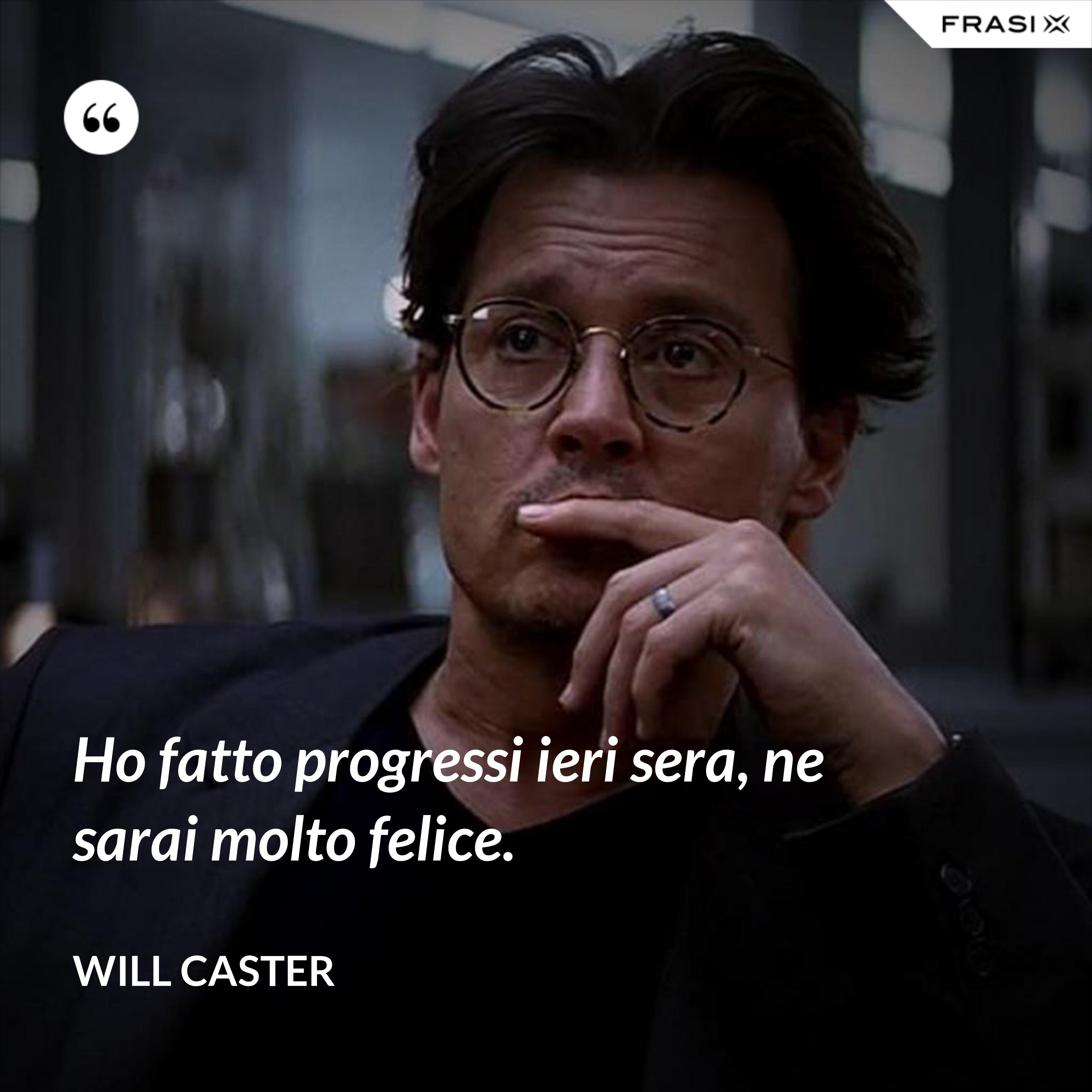 Ho fatto progressi ieri sera, ne sarai molto felice. - Will Caster