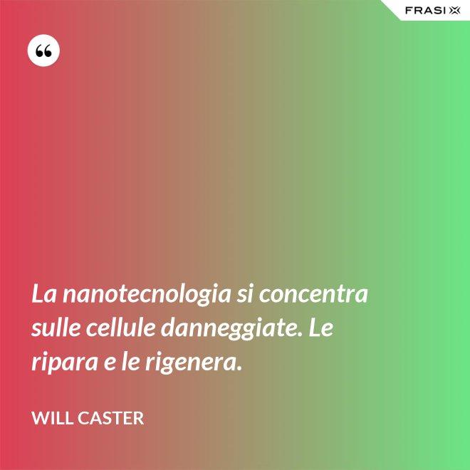 La nanotecnologia si concentra sulle cellule danneggiate. Le ripara e le rigenera. - Will Caster