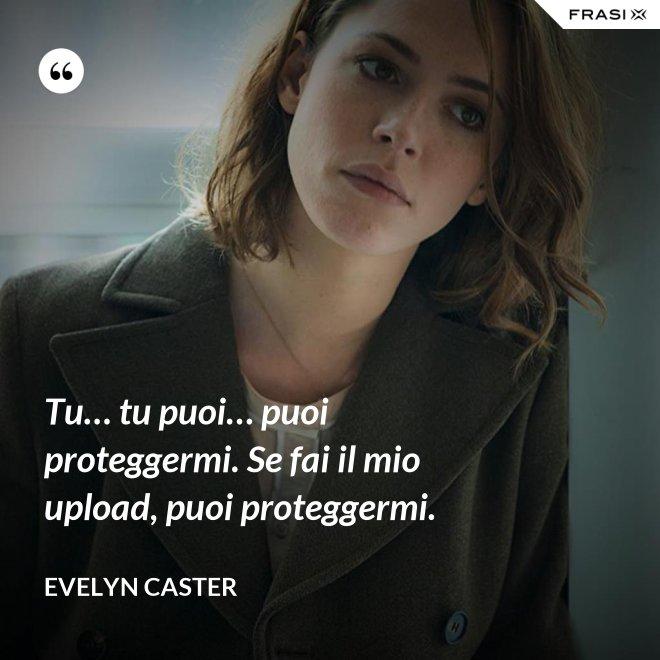 Tu… tu puoi… puoi proteggermi. Se fai il mio upload, puoi proteggermi. - Evelyn Caster