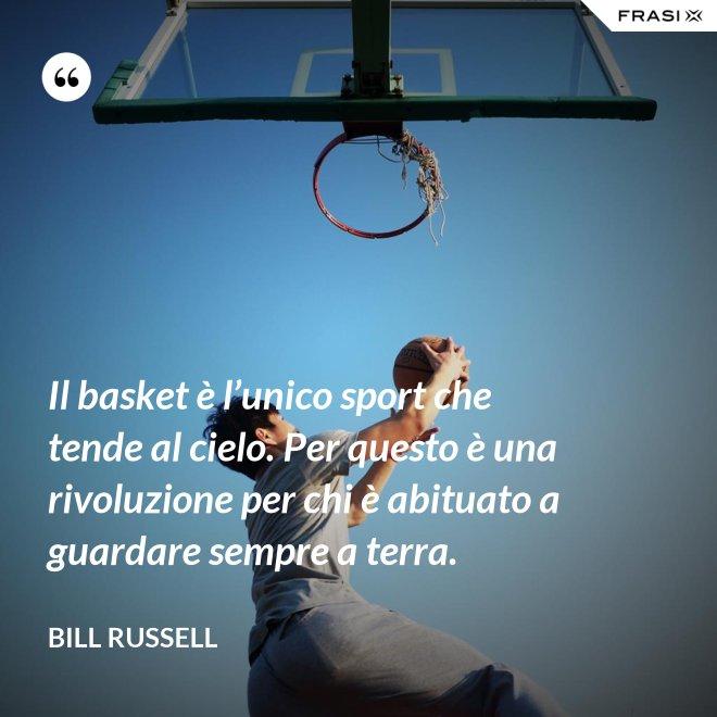 Il basket è l'unico sport che tende al cielo. Per questo è una rivoluzione per chi è abituato a guardare sempre a terra. - Bill Russell
