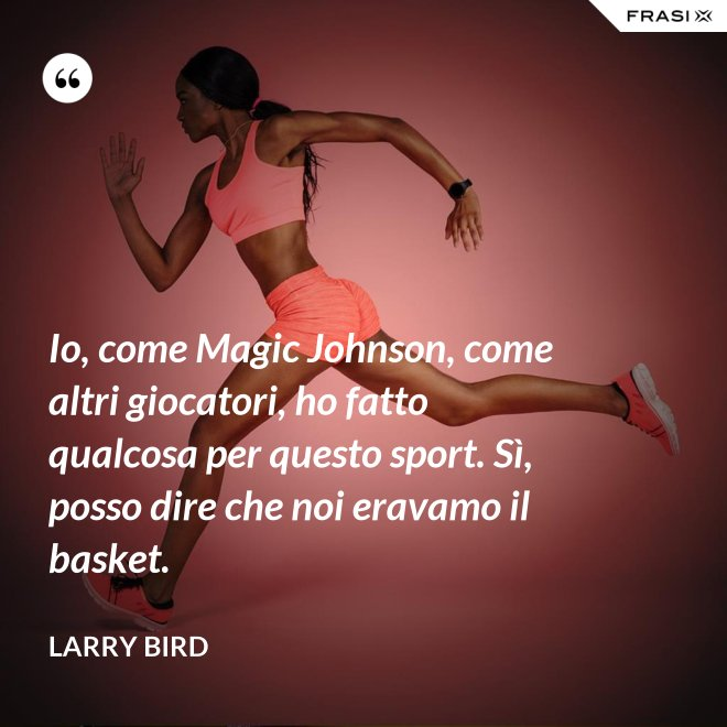 Io, come Magic Johnson, come altri giocatori, ho fatto qualcosa per questo sport. Sì, posso dire che noi eravamo il basket. - Larry Bird
