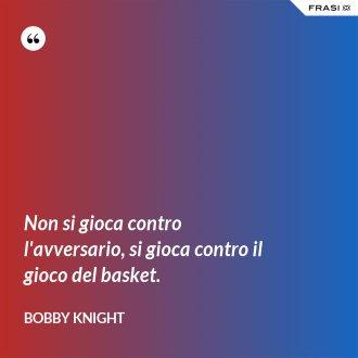 Non si gioca contro l'avversario, si gioca contro il gioco del basket. - Bobby Knight