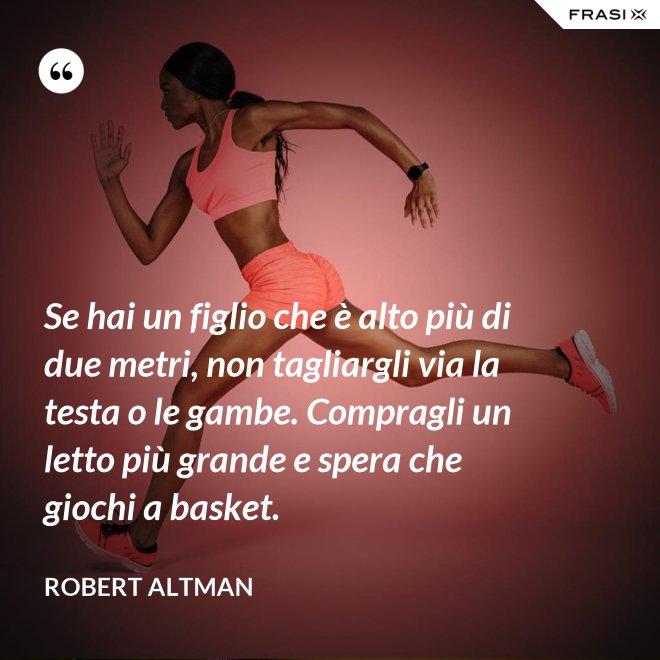 Se hai un figlio che è alto più di due metri, non tagliargli via la testa o le gambe. Compragli un letto più grande e spera che giochi a basket. - Robert Altman