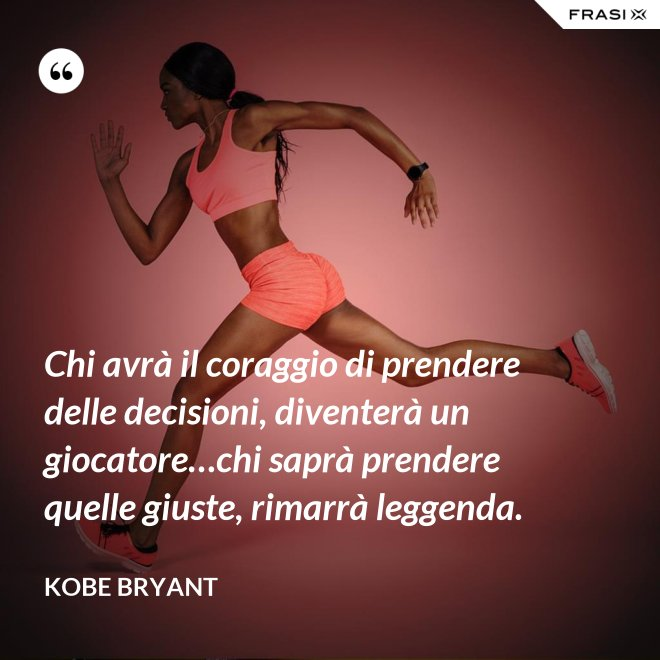 Chi avrà il coraggio di prendere delle decisioni, diventerà un giocatore…chi saprà prendere quelle giuste, rimarrà leggenda. - Kobe Bryant