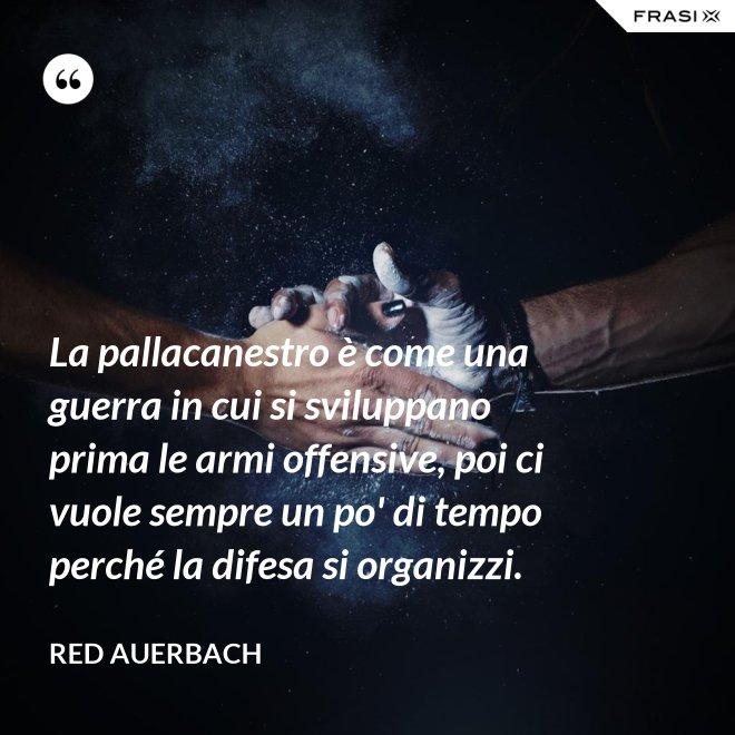 La pallacanestro è come una guerra in cui si sviluppano prima le armi offensive, poi ci vuole sempre un po' di tempo perché la difesa si organizzi. - Red Auerbach
