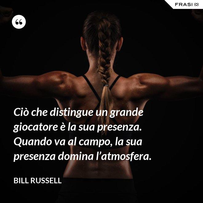 Ciò che distingue un grande giocatore è la sua presenza. Quando va al campo, la sua presenza domina l'atmosfera. - Bill Russell