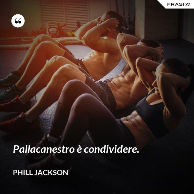 Pallacanestro è condividere. - Phill Jackson
