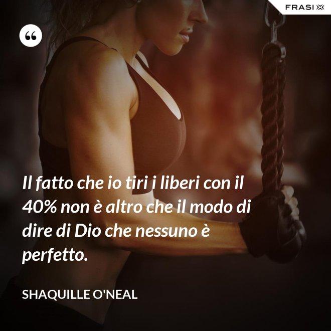 Il fatto che io tiri i liberi con il 40% non è altro che il modo di dire di Dio che nessuno è perfetto. - Shaquille O'Neal