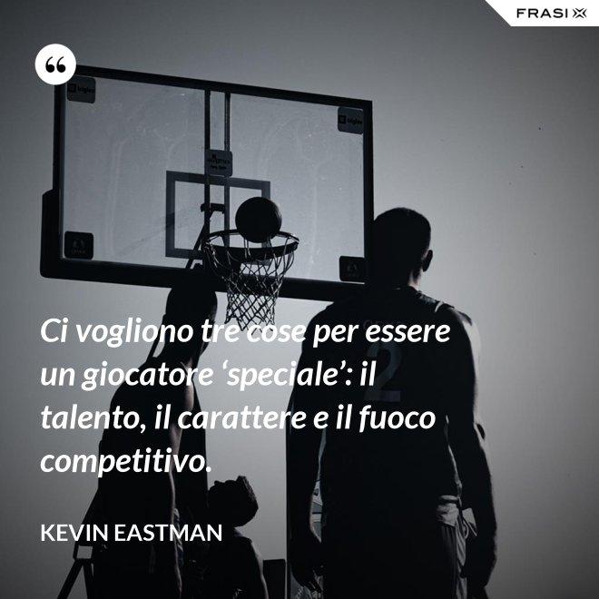 Ci vogliono tre cose per essere un giocatore 'speciale': il talento, il carattere e il fuoco competitivo. - Kevin Eastman