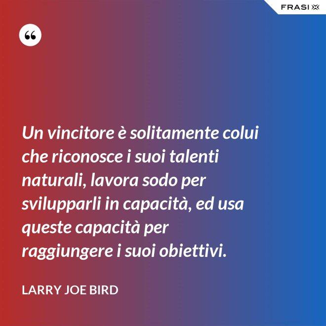 Un vincitore è solitamente colui che riconosce i suoi talenti naturali, lavora sodo per svilupparli in capacità, ed usa queste capacità per raggiungere i suoi obiettivi. - Larry Joe Bird