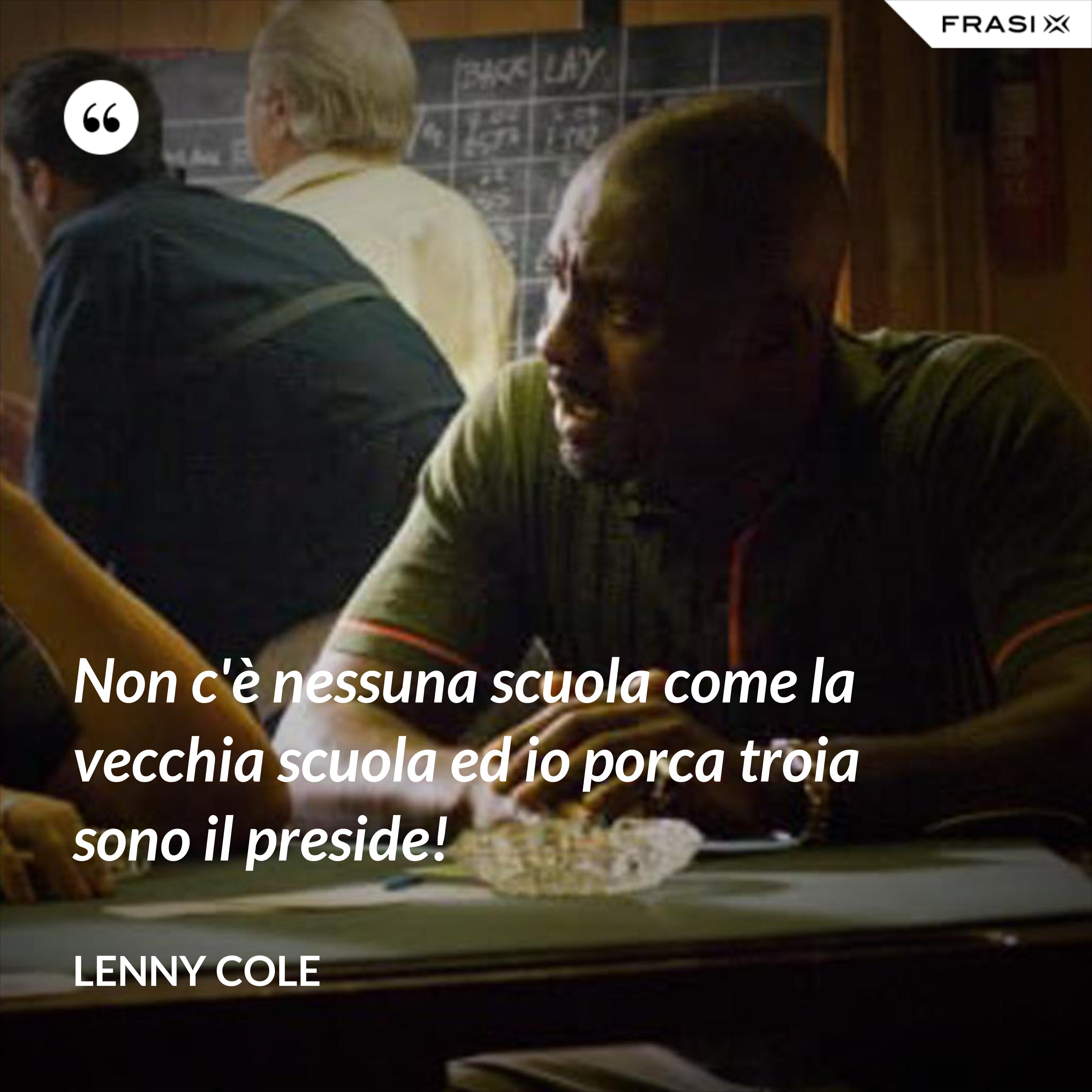 Non c'è nessuna scuola come la vecchia scuola ed io porca troia sono il preside! - Lenny Cole