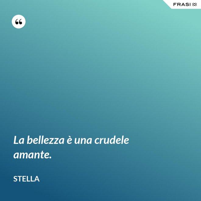 La bellezza è una crudele amante. - Stella