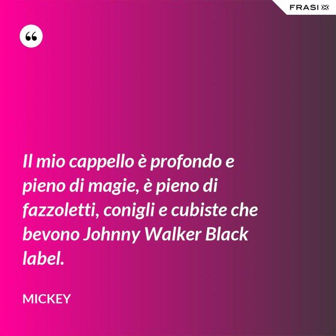 Il mio cappello è profondo e pieno di magie, è pieno di fazzoletti, conigli e cubiste che bevono Johnny Walker Black label. - Mickey