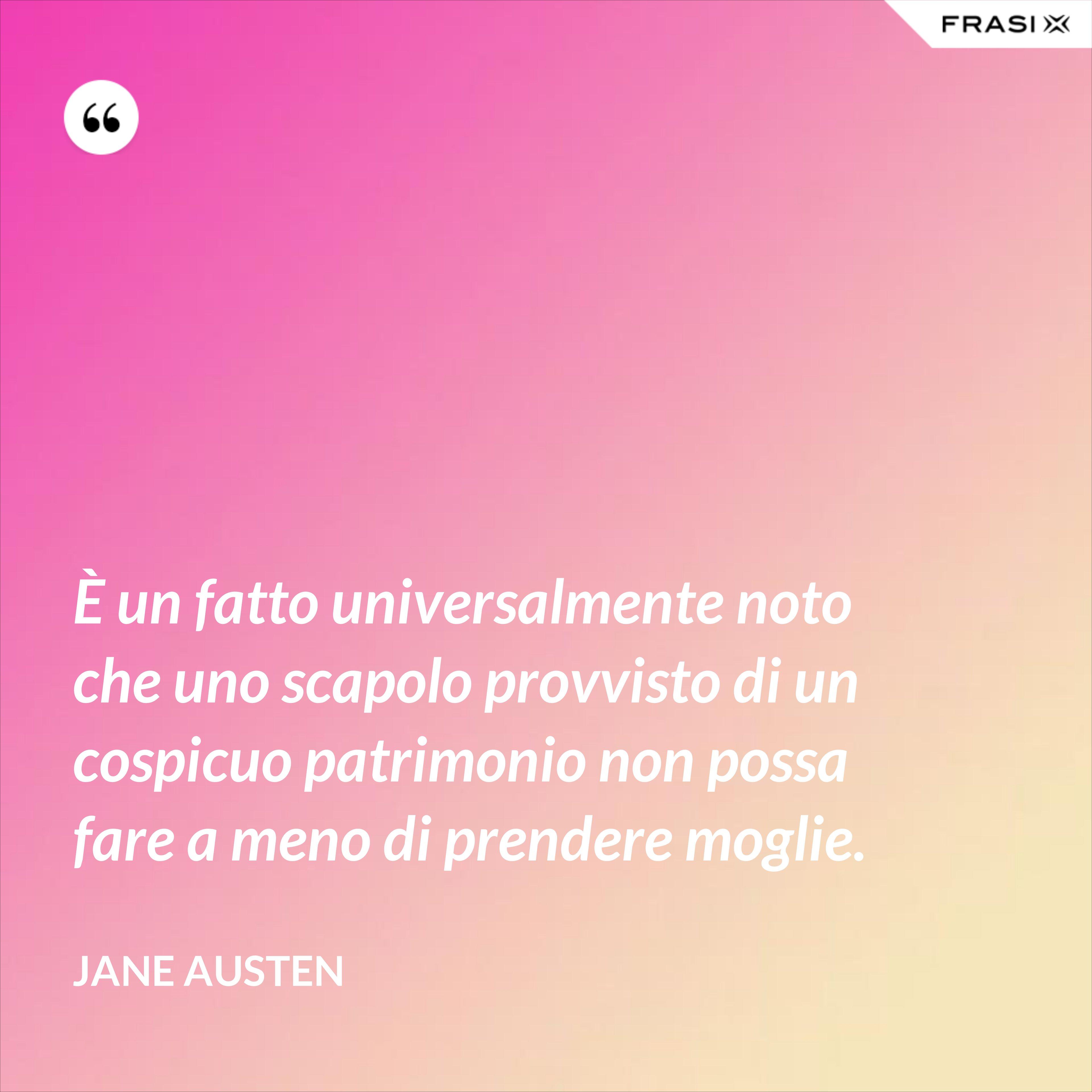 È un fatto universalmente noto che uno scapolo provvisto di un cospicuo patrimonio non possa fare a meno di prendere moglie. - Jane Austen