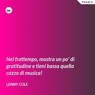 Nel frattempo, mostra un po' di gratitudine e tieni bassa quella cazzo di musica! - Lenny Cole
