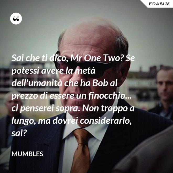 Sai che ti dico, Mr One Two? Se potessi avere la metà dell'umanità che ha Bob al prezzo di essere un finocchio... ci penserei sopra. Non troppo a lungo, ma dovrei considerarlo, sai? - Mumbles