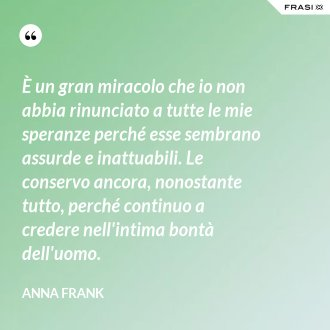 È un gran miracolo che io non abbia rinunciato a tutte le mie speranze perché esse sembrano assurde e inattuabili. Le conservo ancora, nonostante tutto, perché continuo a credere nell'intima bontà dell'uomo. - Anna Frank