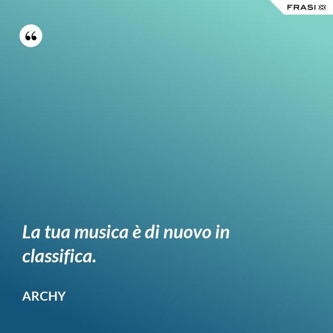 La tua musica è di nuovo in classifica. - Archy
