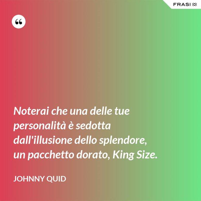 Noterai che una delle tue personalità è sedotta dall'illusione dello splendore, un pacchetto dorato, King Size. - Johnny Quid