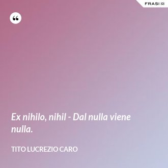 Ex nihilo, nihil - Dal nulla viene nulla. - Tito Lucrezio Caro