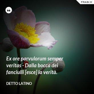 Ex ore parvulorum semper veritas - Dalla bocca dei fanciulli [esce] la verità. - Detto latino