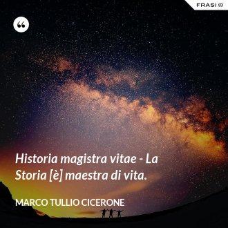 Historia magistra vitae - La Storia [è] maestra di vita. - Marco Tullio Cicerone