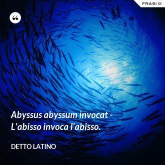 Abyssus abyssum invocat - L'abisso invoca l'abisso. - Detto latino
