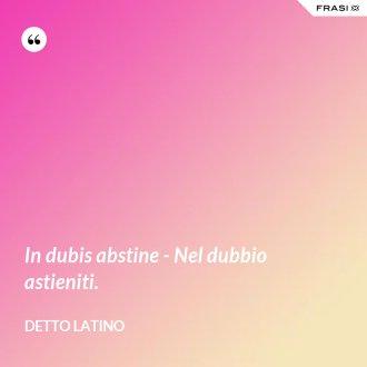 In dubis abstine - Nel dubbio astieniti. - Detto latino