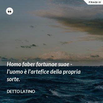 Homo faber fortunae suae - l'uomo è l'artefice della propria sorte. - Detto latino