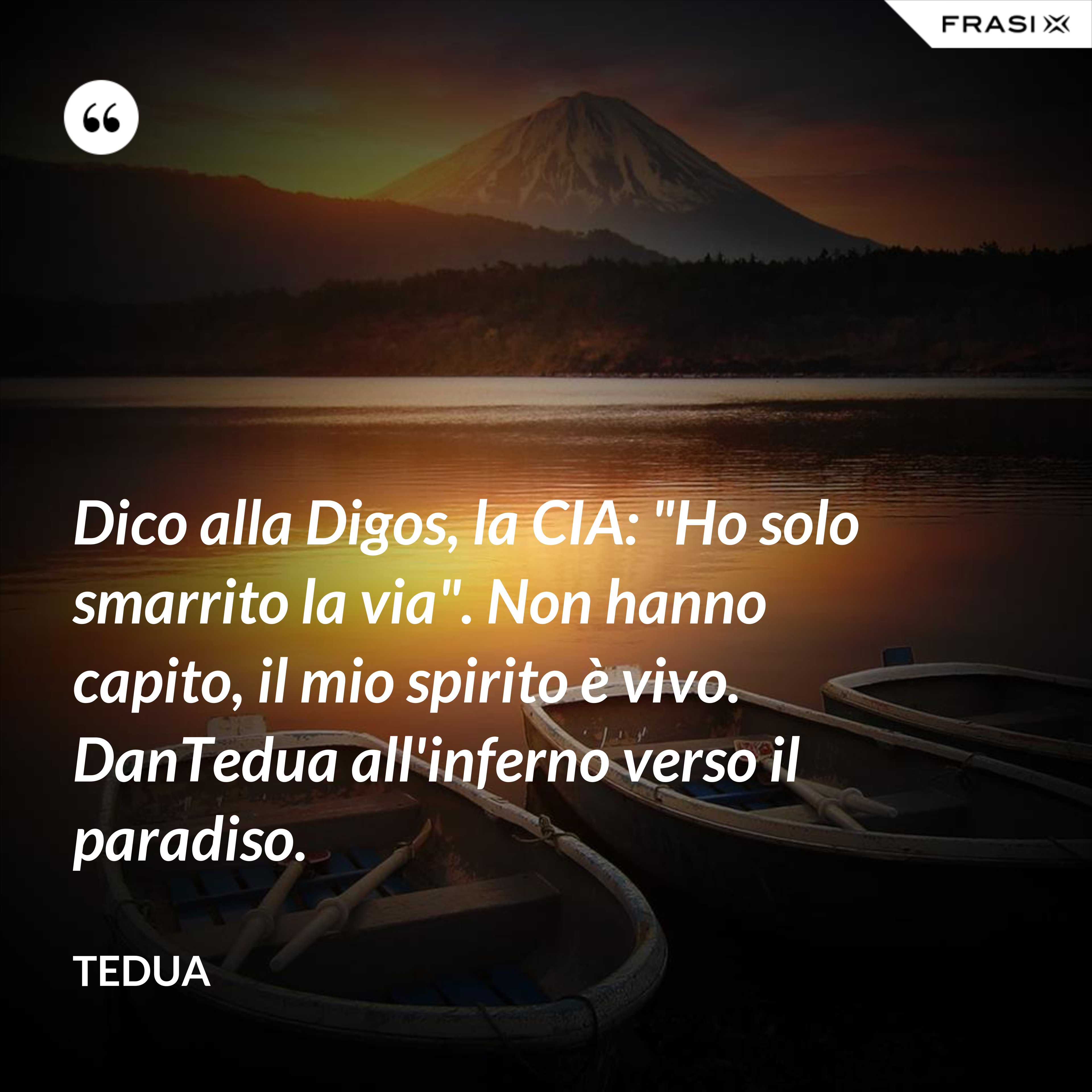 """Dico alla Digos, la CIA: """"Ho solo smarrito la via"""". Non hanno capito, il mio spirito è vivo. DanTedua all'inferno verso il paradiso. - Tedua"""