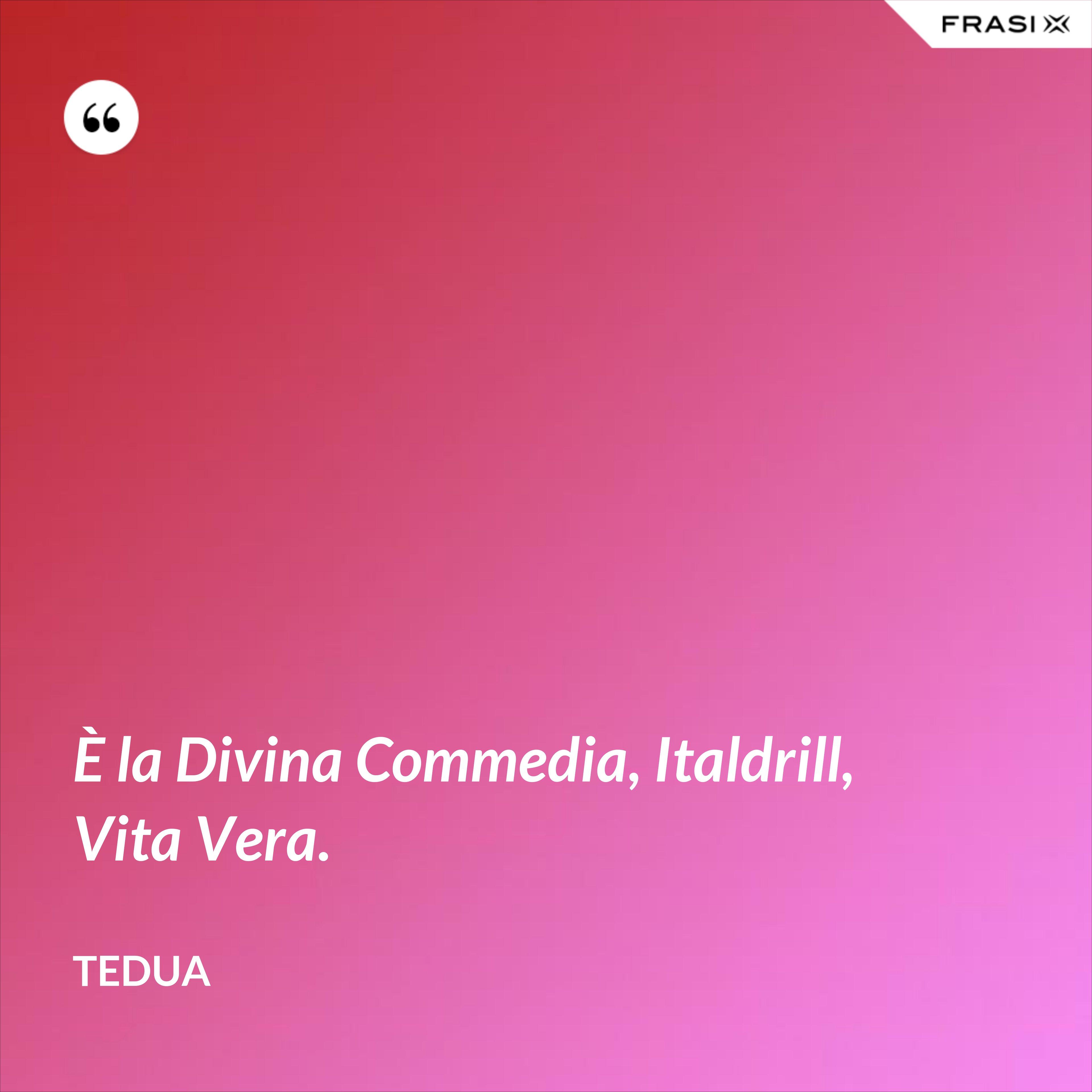 È la Divina Commedia, Italdrill, Vita Vera. - Tedua
