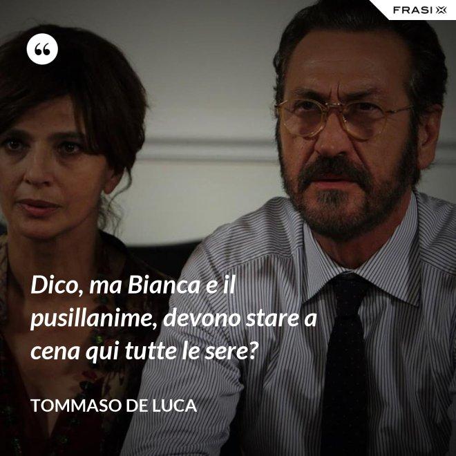 Dico, ma Bianca e il pusillanime, devono stare a cena qui tutte le sere? - Tommaso De Luca