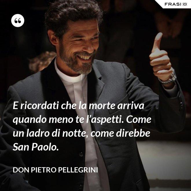 E ricordati che la morte arriva quando meno te l'aspetti. Come un ladro di notte, come direbbe San Paolo. - don Pietro Pellegrini