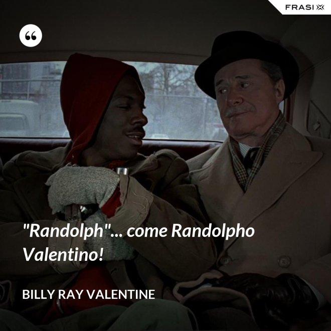 """Randolph""... come Randolpho Valentino! - Billy Ray Valentine"