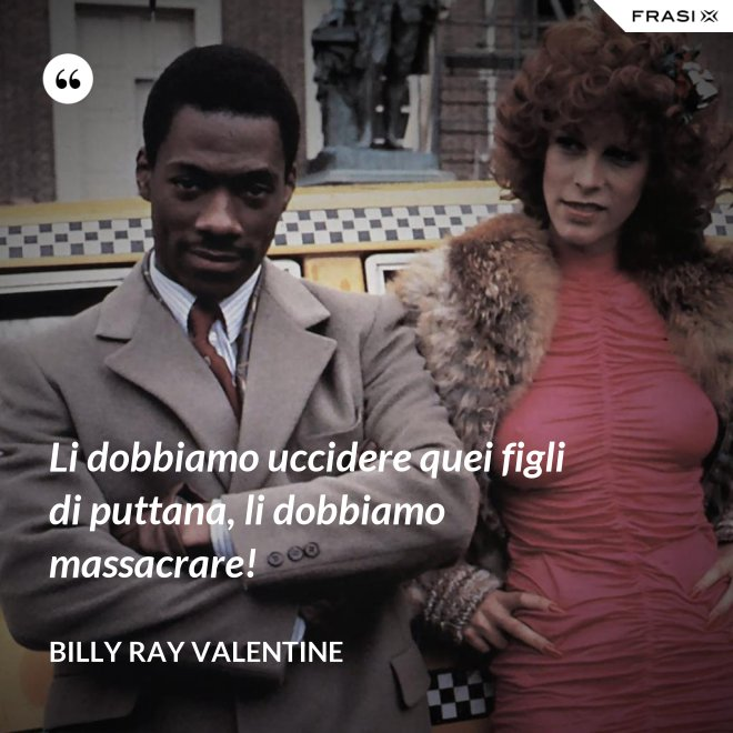 Li dobbiamo uccidere quei figli di puttana, li dobbiamo massacrare! - Billy Ray Valentine