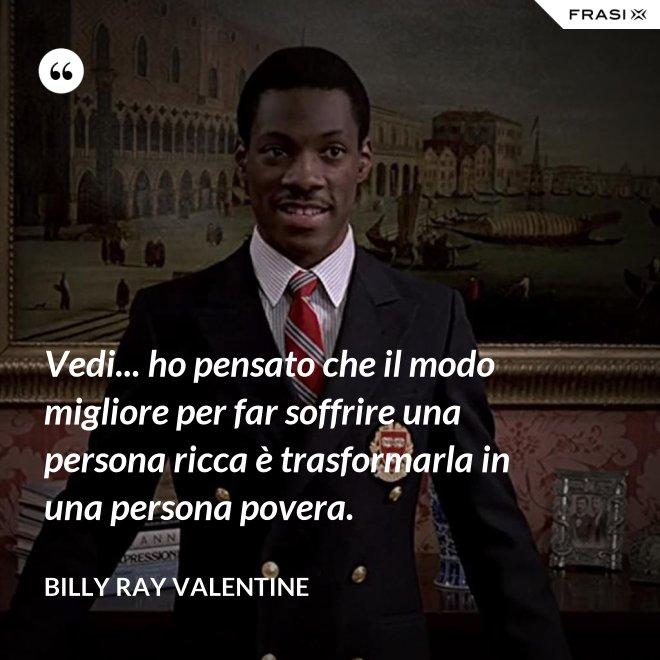 Vedi... ho pensato che il modo migliore per far soffrire una persona ricca è trasformarla in una persona povera. - Billy Ray Valentine