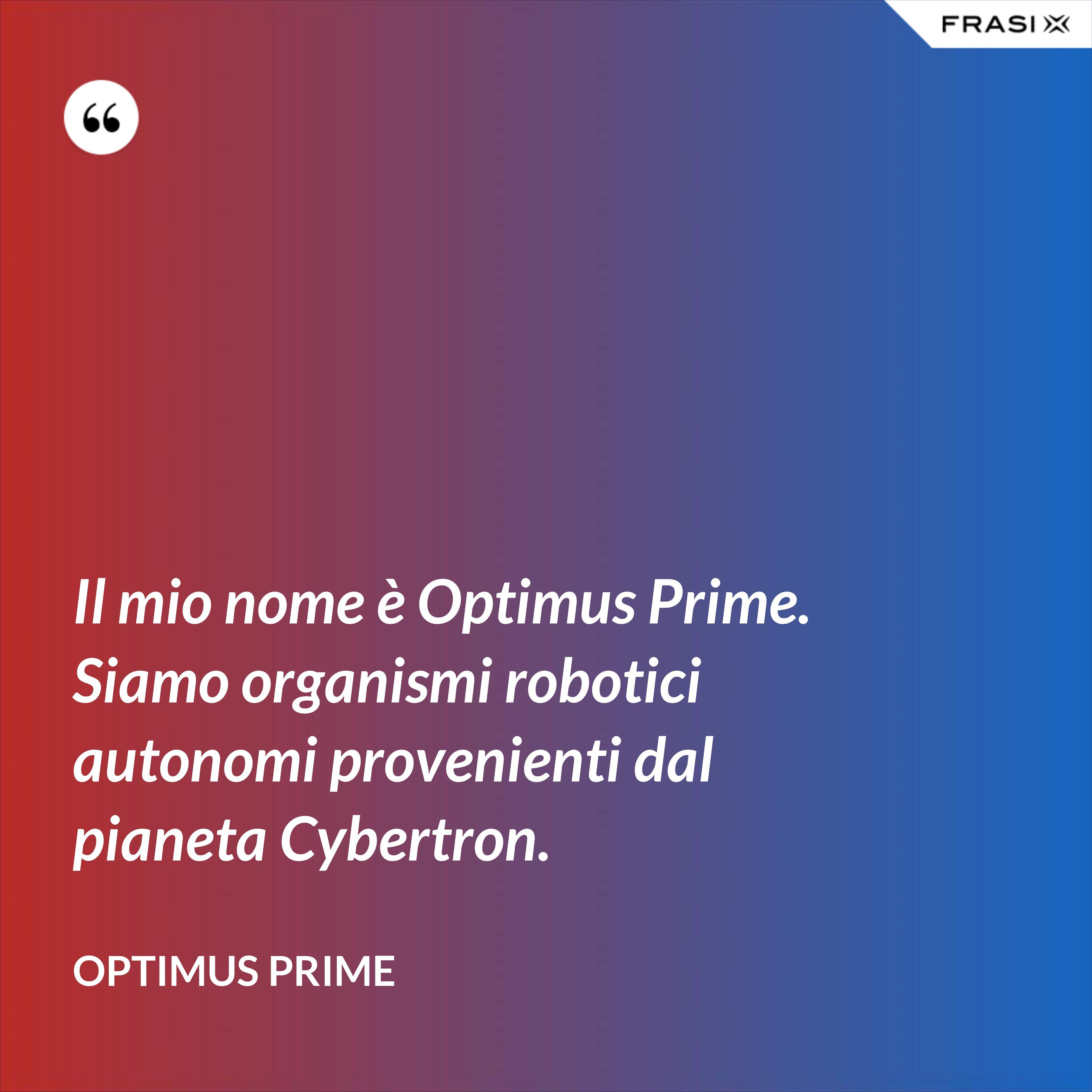 Il mio nome è Optimus Prime. Siamo organismi robotici autonomi provenienti dal pianeta Cybertron. - Optimus Prime