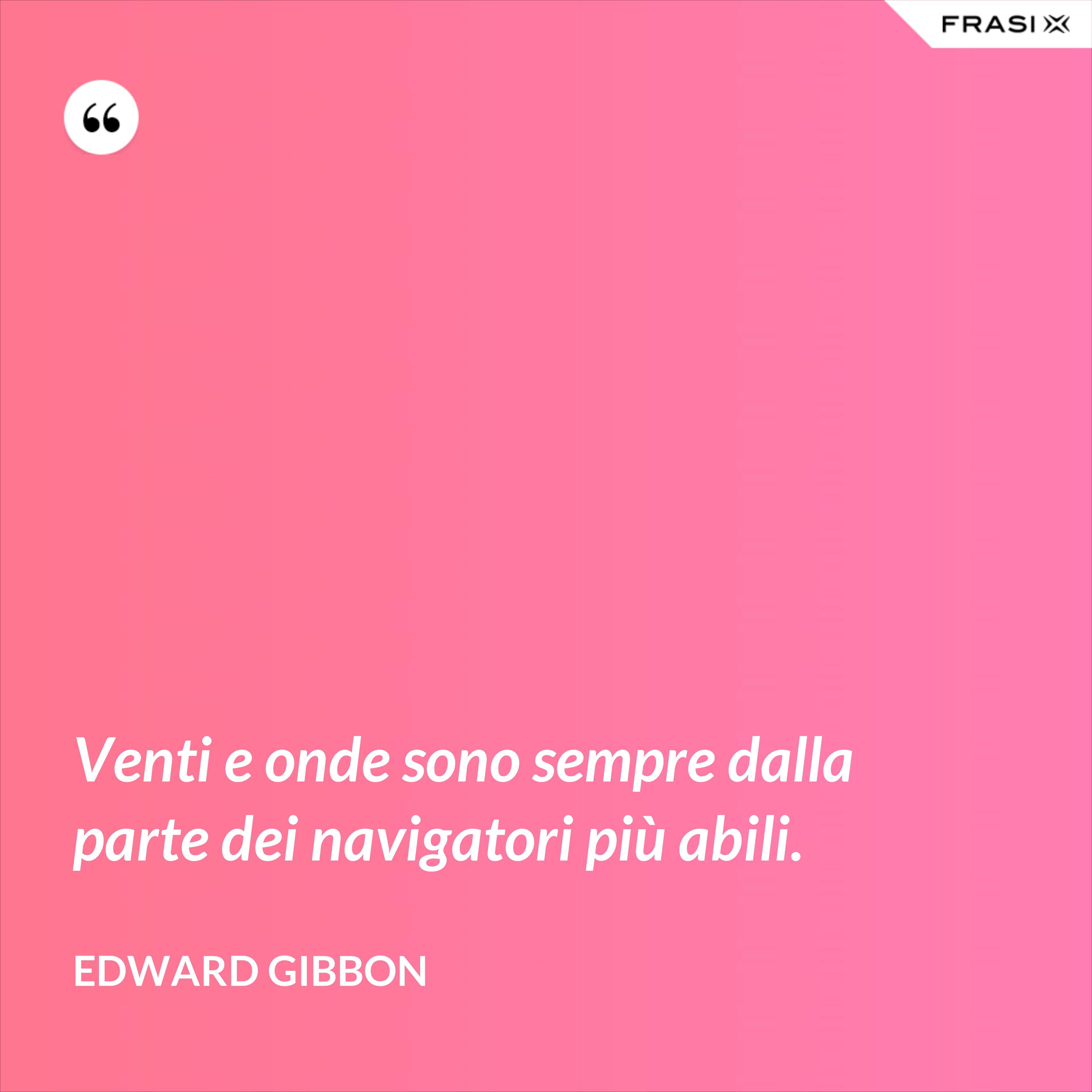 Venti e onde sono sempre dalla parte dei navigatori più abili. - Edward Gibbon