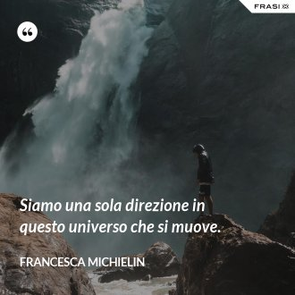 Siamo una sola direzione in questo universo che si muove. - Francesca Michielin
