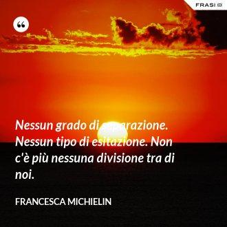 Nessun grado di separazione. Nessun tipo di esitazione. Non c'è più nessuna divisione tra di noi. - Francesca Michielin