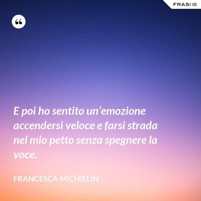 E poi ho sentito un'emozione accendersi veloce e farsi strada nel mio petto senza spegnere la voce. - Francesca Michielin