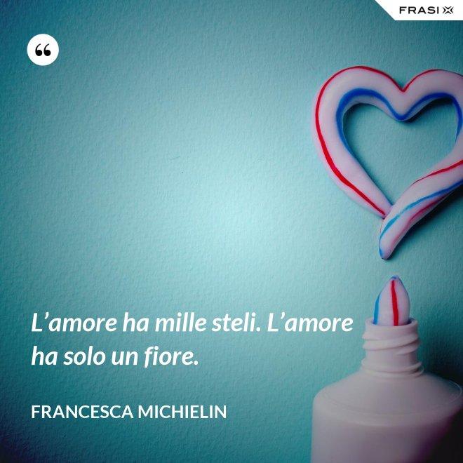 L'amore ha mille steli. L'amore ha solo un fiore. - Francesca Michielin